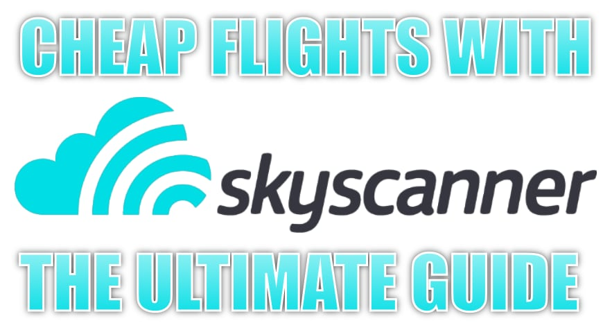 Cheap Flights with Skyscanner - The Ultimate Guide